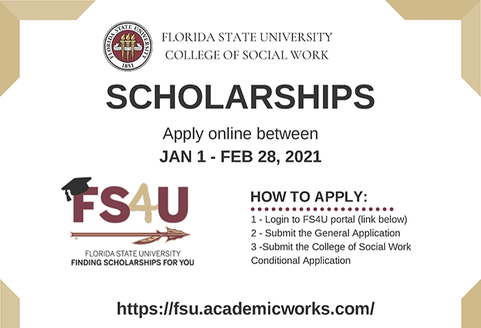 FSU College of Social Work Scholarships. Apply online between January 1 - February 28, 2021. Apply on the FSU4U portal. Contact Alli Dillon amdillon@fsu.edu.n
