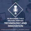 Re-Imagining Child Welfare Through Technology and Innovation Podcast by the Florida Institute for Child Welfare